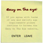 If you agree with terms of use and satisfy the age requirements please continue to browse the Easy On The Eye website. ENTER/ LEAVE